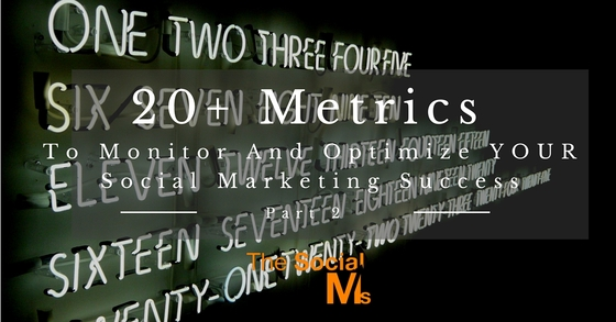 20+ Metrics To Monitor And Optimize YOUR Social Marketing Success – Part 2